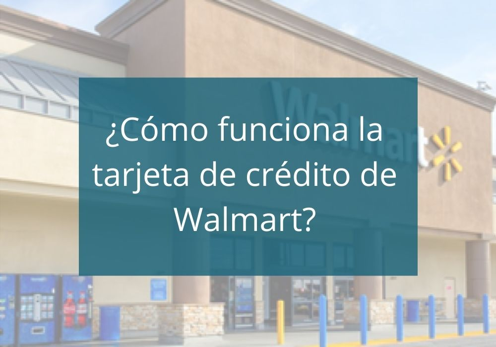 ¿Cómo funciona la tarjeta de crédito de Walmart?