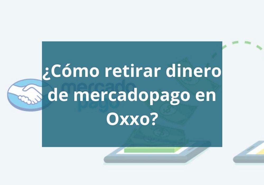 Cómo retirar dinero de mercadopago en Oxxo